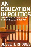 An Education in Politics  The Origins and Evolution of No Child Left Behind by Jesse H
