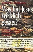 Was hat Jesus wirklich gesagt?: Die schweren Worte Jesu - ein Schlüssel zu ihrem Verständnis.