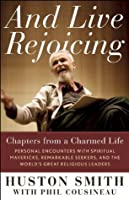 And Live Rejoicing: Chapters from a Charmed Life: Personal Encounters with Spiritual Mavericks, Remarkable Seekers, and the World's Great Religious Leaders