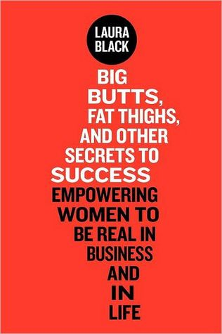 Big Butts, Fat Thighs, and Other Secrets to Success: Empowering Women to Be Real in Business and in Life
