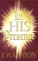 In His Presence The Secret of Prayer A Revelation of What Weare in Christ