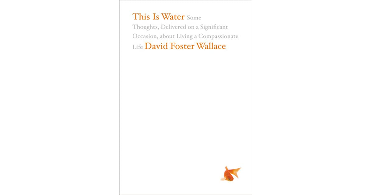 This Is Water: Some Thoughts, Delivered on a Significant