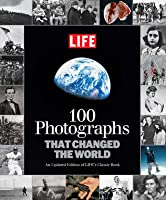 100 Photographs that Changed the World: An Updated Edition of LIFE's Classic Book