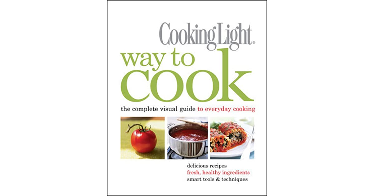Cooking Light Way To Cook: The Complete Visual Guide To Everyday Cooking By Cooking  Light Magazine