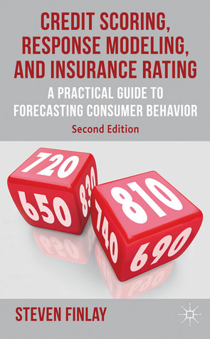 Credit Scoring, Response Modeling, and Insurance Rating: A Practical Guide to Forecasting Consumer Behavior