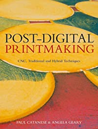 Post-Digital Printmaking: CNC, Traditional and Hybrid Techniques