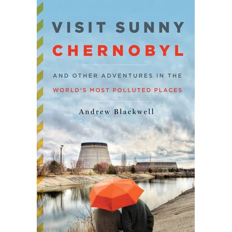 Ebook Visit Sunny Chernobyl And Other Adventures In The Worlds Most Polluted Places By Andrew Blackwell