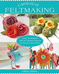 Carnival of Feltmaking: Easy Techniques and 26 Colorful Projects for You and Your Home