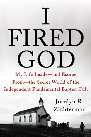 I Fired God: My Life Inside—and Escape from—the Secret World of the Independent Fundamental Baptist Cult