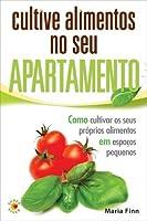 Cultive alimentos no seu apartamento : Como cultivar os seus próprios alimentos em espaços pequenos