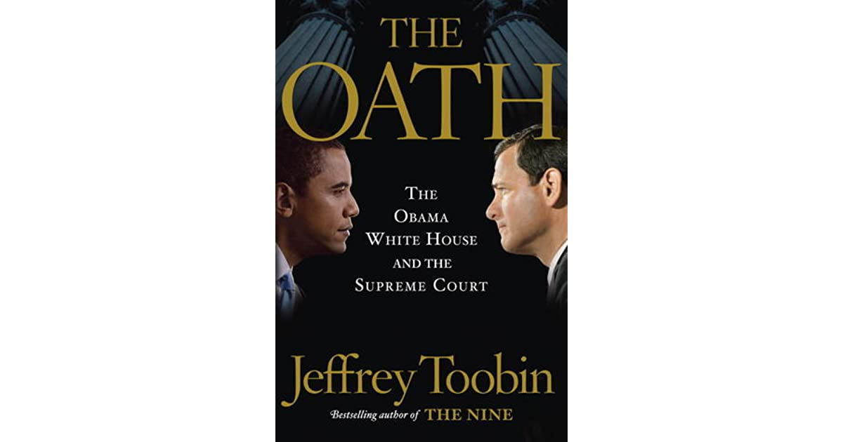 the oath by toobin analysis Jeffrey toobin, the always clear-eyed legal-affairs writer for the new yorker, seems like the man most likely to give us a measured, studied portrait of the justice and toobin shows us, in the oath: the obama white house and the supreme court, that roberts has a partisan agenda—even a republican agenda.