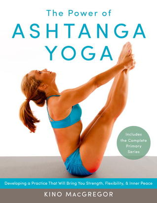 The Power Of Ashtanga Yoga Developing A Practice That Will Bring You Strength Flexibility And Inner Peace Includes The Complete Primary Series By Kino Macgregor