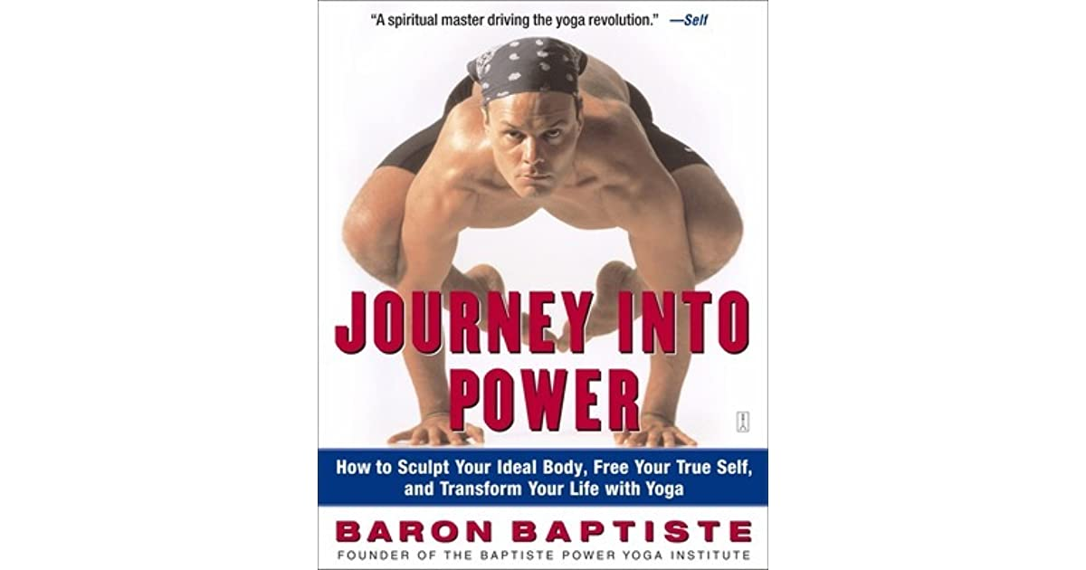 Journey Into Power How To Sculpt Your Ideal Body Free Your True Self And Transform Your Life With Yoga By Baron Baptiste