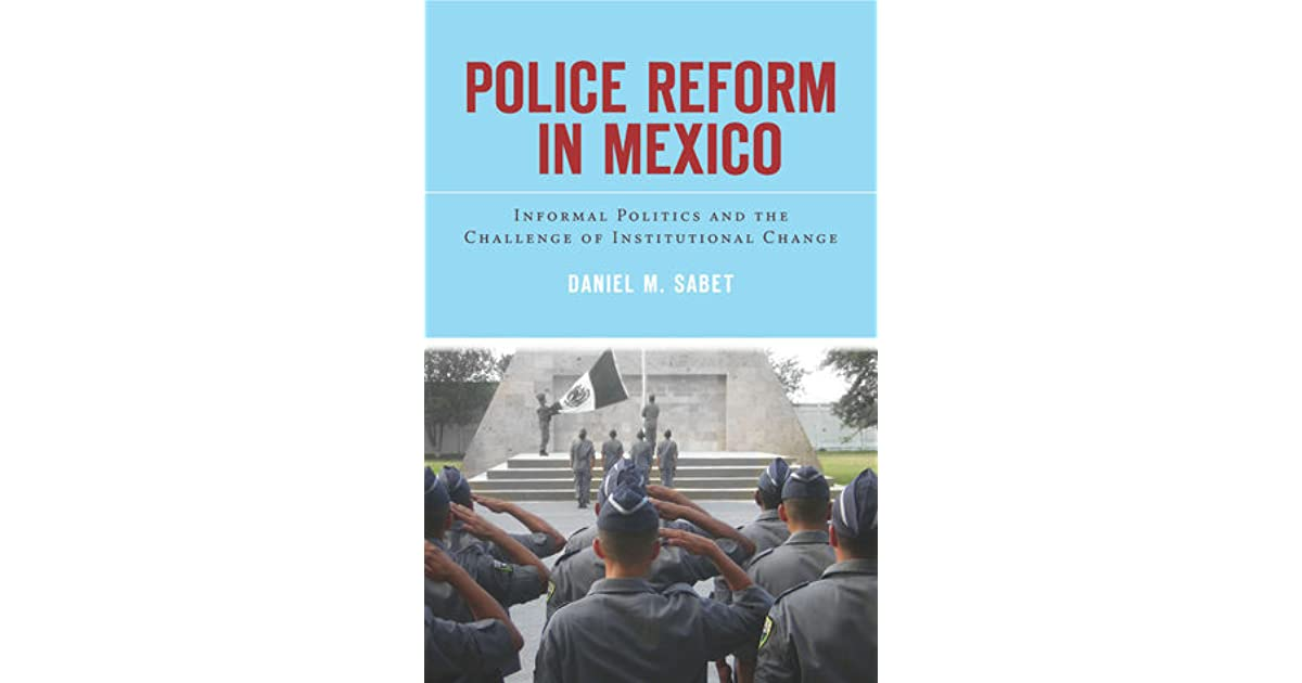 Police Reform in Mexico: Informal Politics and the Challenge of Institutional Change