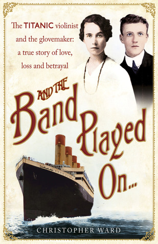 And the Band Played On: The Titanic Violinist & the Glovemaker: A True Story of Love, Loss & Betrayal
