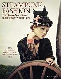 Steampunk Fashion: The Ultimate Sourcebook to the Modern Victorian Style