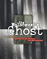 Holocaust's Ghost: Writings on Art, Politics, Law and Education