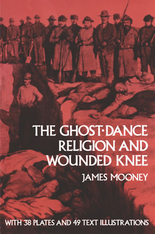 The Ghost-Dance Religion and Wounded Knee by James Mooney