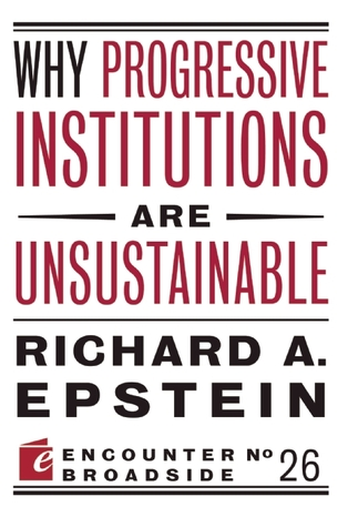 Why Progressive Institutions are Unsustainable by Richard A. Epstein