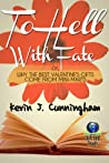 To Hell With Fate; or, Why The Best Valentine's Gifts Come Fr... by Kevin J. Cunningham