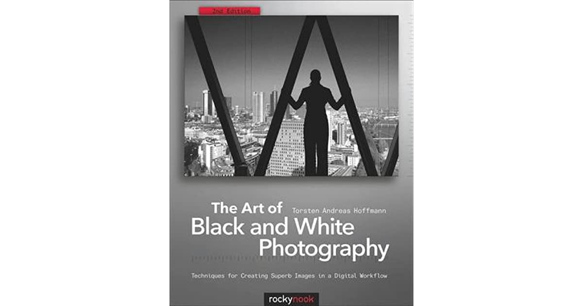 The art of black and white photography techniques for creating superb images in a digital workflow by torsten andreas hoffmann
