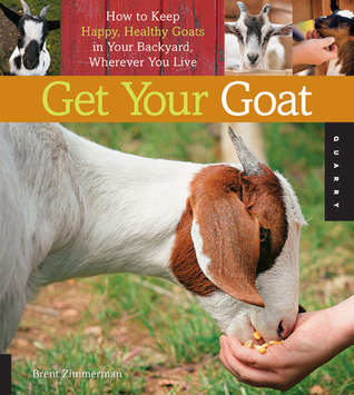 Get Your Goat: How to Keep Happy, Healthy Goats in Your Backyard, Wherever You Live