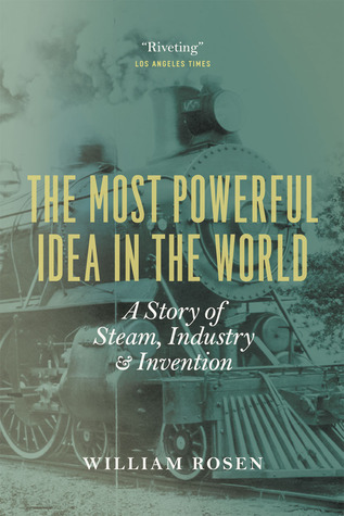 Cover for The Most Powerful Idea in the World: A Story of Steam, Industry, and Invention, by William Rosen
