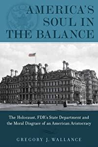 America's Soul In the Balance: The Holocaust, FDR's State Department, And The Moral Disgrace Of An American Aristocracy