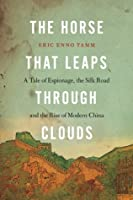 The Horse That Leaps Through Clouds: A Tale of Espionage, the Silk Road, and the Rise of Modern China