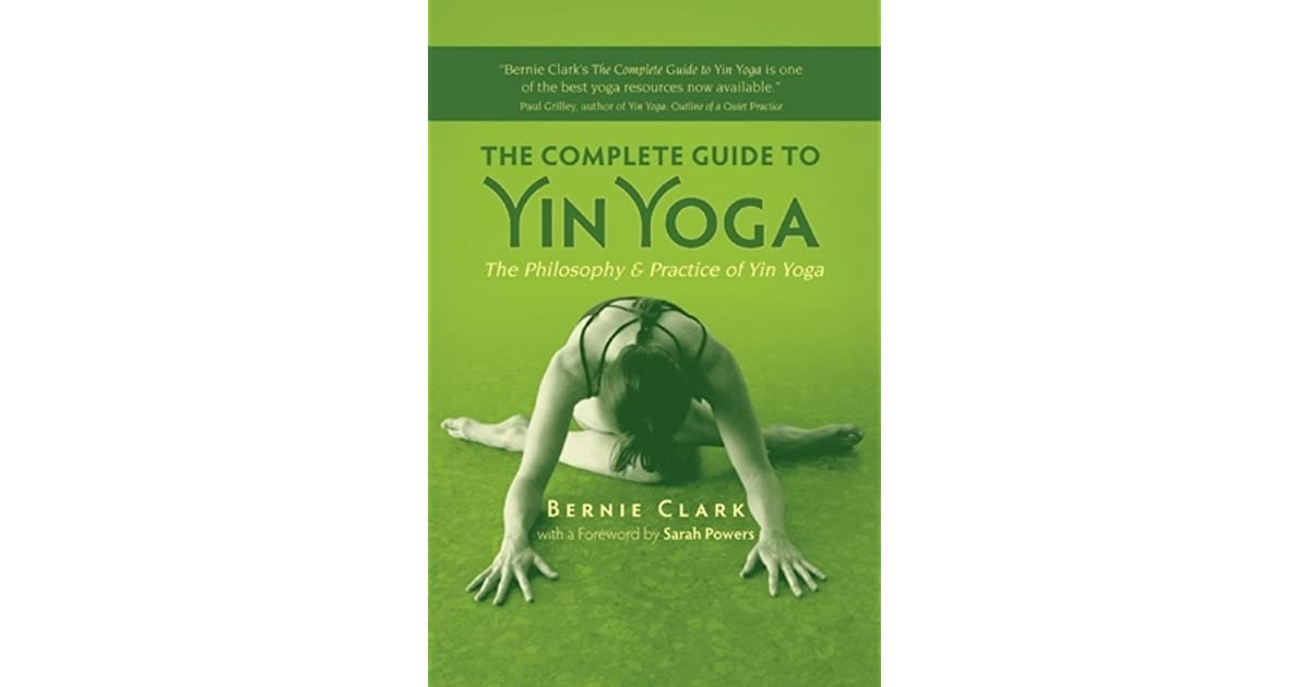 The Complete Guide To Yin Yoga The Philosophy And Practice Of Yin Yoga By Bernie Clark