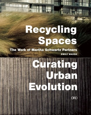 Recycling Spaces: Curating Urban Evolution: The Work of Martha Schwartz Partners