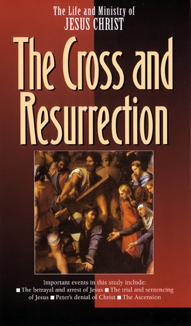 The Life and Ministry of Jesus Christ: The Cross and Resurrection (Life and Ministry of Jesus Christ