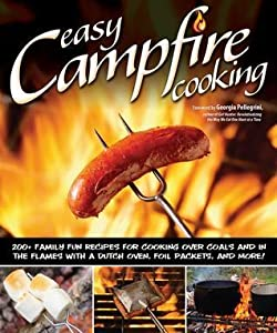 Easy Campfire Cooking: 200+ Family Fun Recipes for Cooking Over Coals and in the Flames with a Dutch Over, Foil Packets, and More!