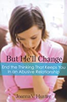 But He'll Change: End the Thinking That Keeps You in an Abusive Relationship