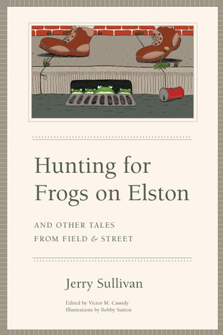 Hunting for Frogs on Elston, and Other Tales from Field  Street by Jerry Sullivan