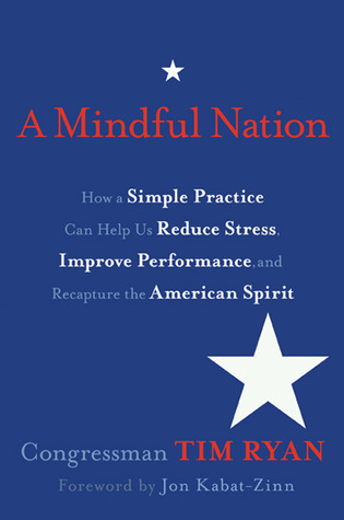 A Mindful Nation: How a Simple Practice Can Help Us Reduce Stress, Improve Performance, and Recapture the American Spirit