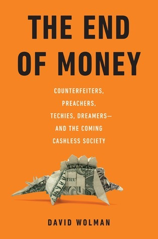 The End of Money-Counterfeiters, Preachers, Techies, Dreamers--and the Coming Cashless Society