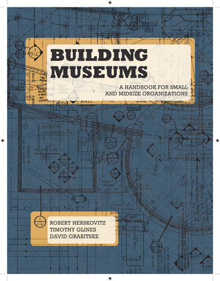 Building Museums: A Handbook for Small and Midsize Organizations