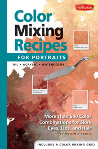 Color Mixing Recipes for Portraits: More Than 500 Color Cominations for Skin, Eyes, Lips, and Hair : Featuring Oil and Acrylic - Plus a Special Section for Watercolor