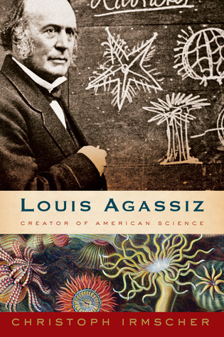 Louis Agassiz Creator of American Science