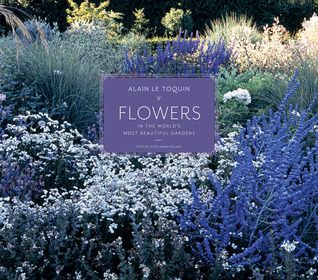 Flowers in the World's Most Beautiful Gardens by Alain Le Toquin