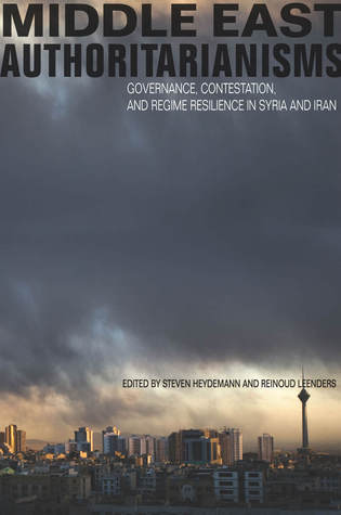 Middle East Authoritarianisms Governance, Contestation, and Regime Resilience in Syria and Iran