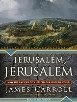 Jerusalem, Jerusalem: How the Ancient City Ignited Our Modern World