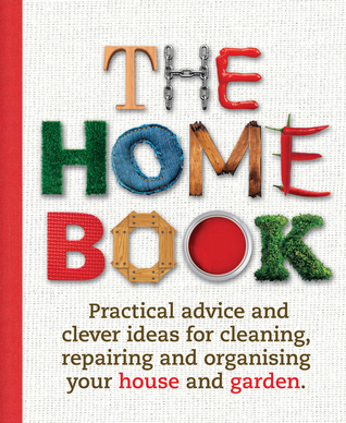 The Home Book Practical Advice and Clever Ideas for Cleaning- Repairing andand Garden