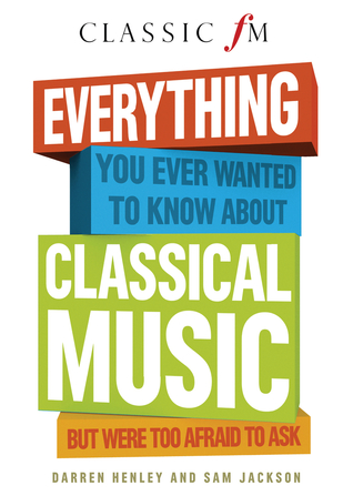 Everything You Ever Wanted to Know About Classical Music: But Were Too Afraid to Ask (Classic FM)