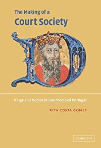 The Making of a Court Society: Kings and Nobles in Late Medieval Portugal