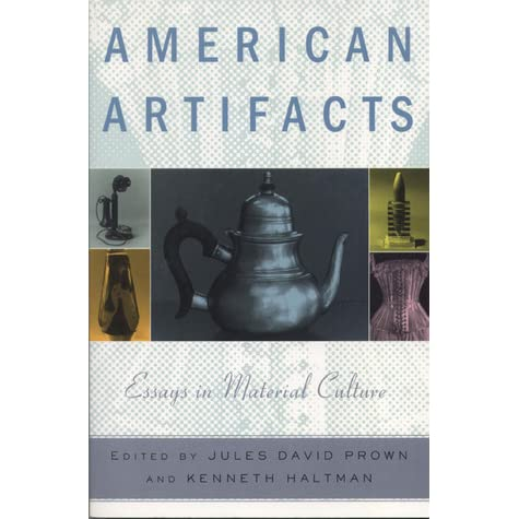 american artifacts essays in material culture table of contents Table of contents chapter 1 introduction: history outside the history classroom chapter 2 part i graphics as artifacts chapter 3 1 mirrors of the past: historical photography and american history chapter 4 2 mail-order catalogs as resources in material culture studies chapter 5 3 past cityscapes: uses of cartography in urban history chapter 6 part ii.