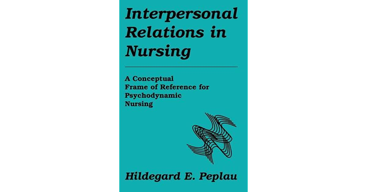 Interpersonal Relations in Nursing: A Conceptual Frame of Reference ...