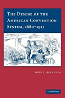 The Demise of the American Convention System, 1880 1911