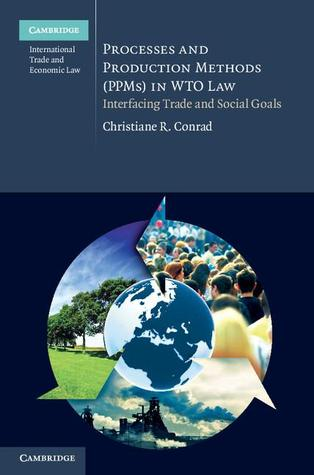 Processes and Production Methods (PPMs) in WTO Law: Interfacing Trade and Social Goals